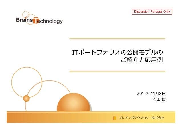 Discussion Purpose OnlyITポートフォリオの公開モデルの         ご紹介と応⽤例              2012年11月8日                    河田 哲        ブレインズテクノロジー...