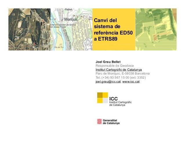 Canvi delsistema dereferència ED50a ETRS89Joel Grau BelletResponsable de GeodèsiaInstitut Cartogràfic de CatalunyaParc de ...