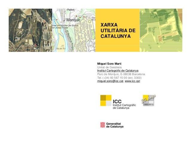 XARXA  UTILITÀRIA DE  CATALUNYAMiquel Soro MartíUnitat de GeodèsiaInstitut Cartogràfic de CatalunyaParc de Montjuïc, E-080...
