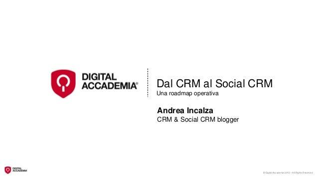 Dal CRM al Social CRMUna roadmap operativaAndrea IncalzaCRM & Social CRM blogger                           © Digital Accad...