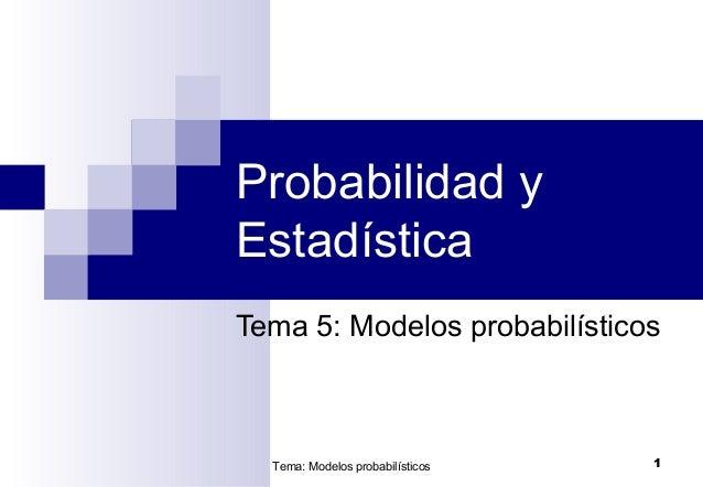 Tema: Modelos probabilísticos 1Probabilidad yEstadísticaTema 5: Modelos probabilísticos