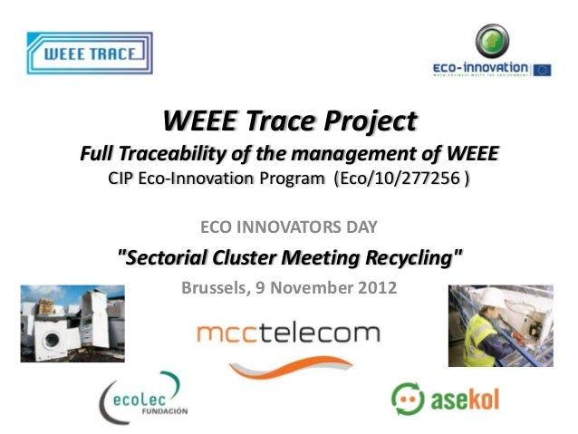 WEEE Trace ProjectFull Traceability of the management of WEEE  CIP Eco-Innovation Program (Eco/10/277256 )            ECO ...