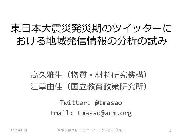東日本大震災発災期のツイッターにおける地域発信情報の分析の試み           高久雅生(物質・材料研究機構)           江草由佳(国立教育政策研究所)               Twitter: @tmasao        ...
