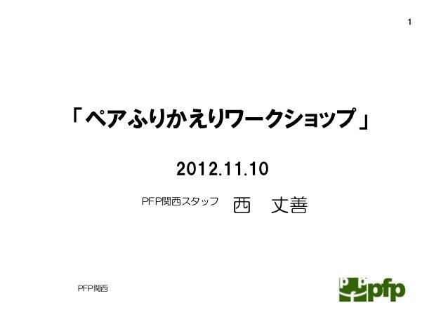 1「ペアふりかえりワークショップ」           2012.11.10        PFP関西スタッフ                    西   丈善PFP関西