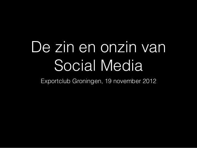 De zin en onzin van   Social Media Exportclub Groningen, 19 november 2012