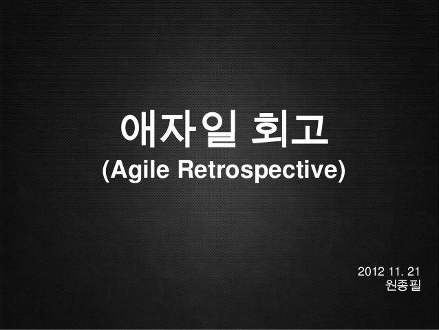 애자일 회고(Agile Retrospective)                        2012 11. 21                            원종필