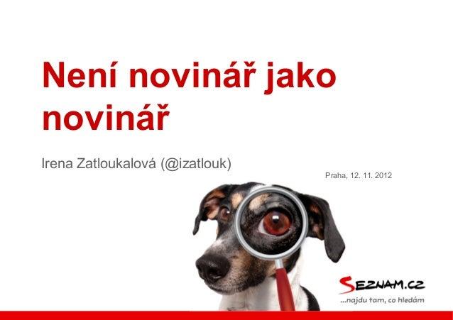 Není novinář jako novinář Irena Zatloukalová (@izatlouk) Praha, 12. 11. 2012