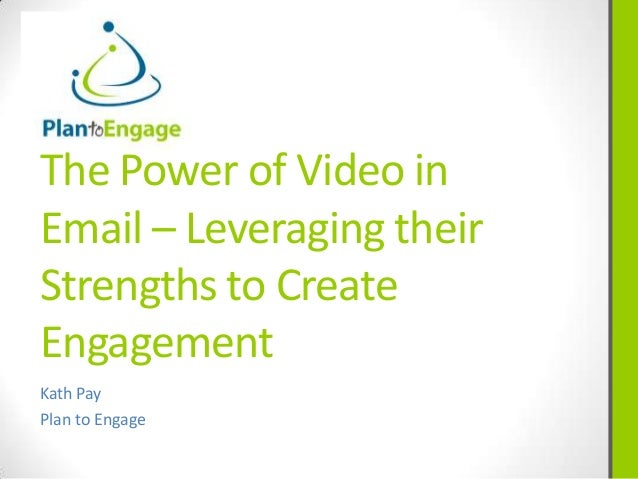 The Power of Video inEmail – Leveraging theirStrengths to CreateEngagementKath PayPlan to Engage