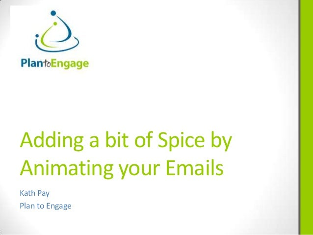 Adding a bit of Spice byAnimating your EmailsKath PayPlan to Engage