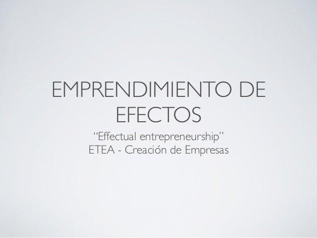 """EMPRENDIMIENTO DE     EFECTOS   """"Effectual entrepreneurship""""  ETEA - Creación de Empresas"""