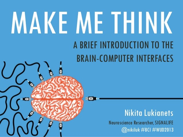 MAKE ME THINK A BRIEF INTRODUCTION TO THE BRAIN-COMPUTER INTERFACES  Nikita Lukianets Neuroscience Researcher, SIGNALIFE @...