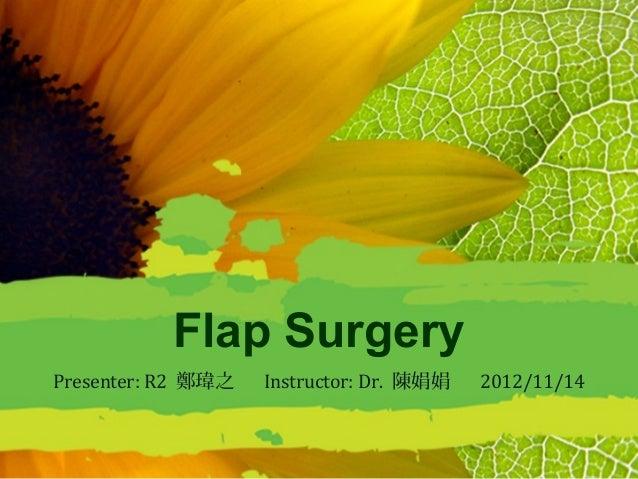 Flap SurgeryPresenter: R2 鄭瑋之   Instructor: Dr. 陳娟娟   2012/11/14