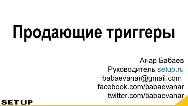 Продающие триггеры                      Анар Бабаев            Руководитель setup.ru           babaevanar@gmail.com       ...