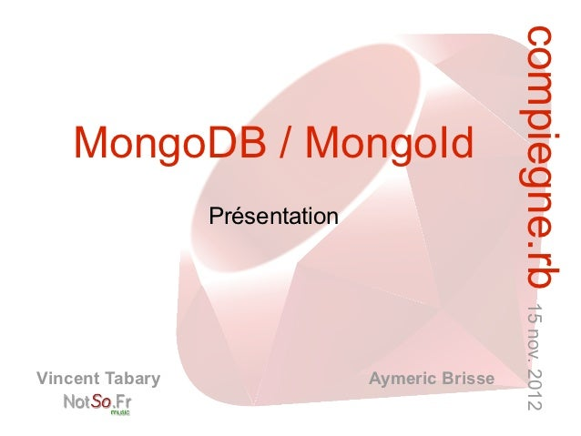 compiegne.rb 15 nov. 2012    MongoDB / MongoId                 PrésentationVincent Tabary                  Aymeric Brisse