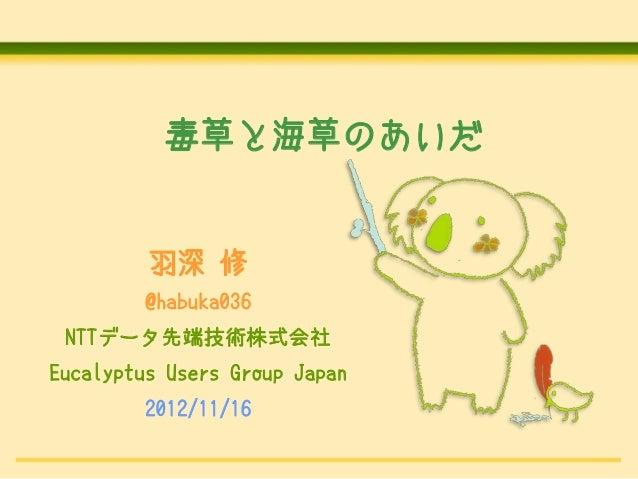 毒草と海草のあいだ         羽深 修         @habuka036 NTTデータ先端技術株式会社Eucalyptus Users Group Japan         2012/11/16