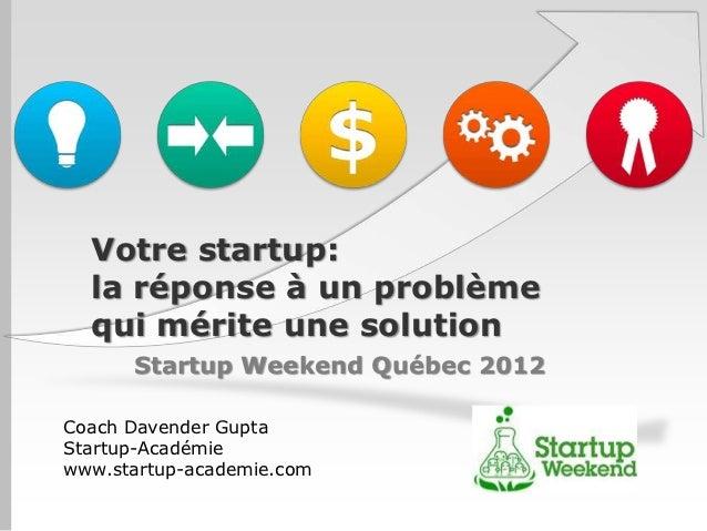 Votre startup:  la réponse à un problème  qui mérite une solution      Startup Weekend Québec 2012Coach Davender GuptaStar...