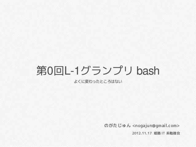 第0回L-1グランプリ bash    よくに変わったところはない            のがたじゅん <nogajun@gmail.com>                     2012.11.17 姫路 IT 系勉強会