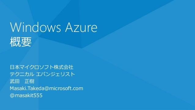 Windows Azure概要日本マイクロソフト株式会社テクニカル エバンジェリスト武田 正樹Masaki.Takeda@microsoft.com@masakit555