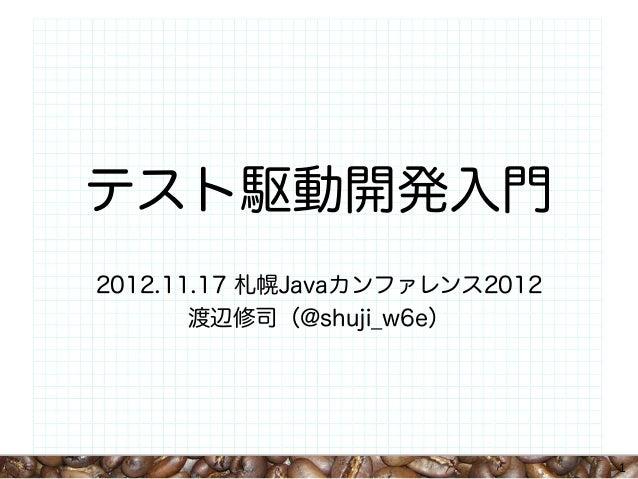 テスト駆動開発入門2012.11.17 札幌Javaカンファレンス2012       渡辺修司(@shuji_w6e)                               1