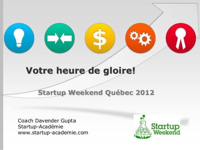 Votre heure de gloire!      Startup Weekend Québec 2012Coach Davender GuptaStartup-Académiewww.startup-academie.com