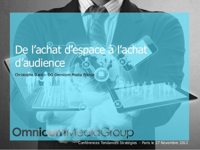 De l'achat d'espace à l'achatd'audienceChristophe Dané – DG Omnicom Media France                                 Conférenc...