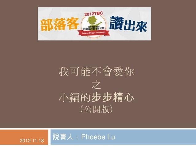 我可能不會愛你                 之              小編的步步精心                 (公開版)2012.11.18             說書人:Phoebe Lu
