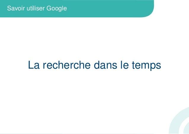 La recherche dans le tempsSavoir utiliser Google