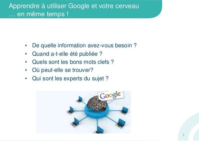 Apprendre à utiliser Google et votre cerveau… en même temps !• De quelle information avez-vous besoin ?• Quand a-t-elle ét...