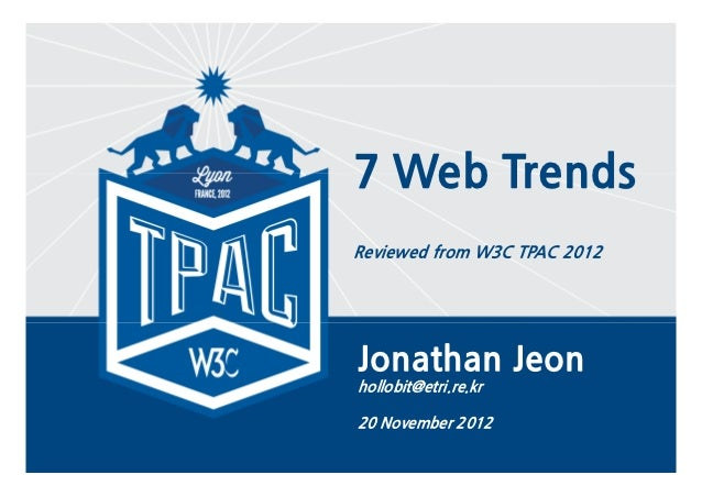 7 Web Trends    Reviewed from W3C TPAC 2012    Jonathan Jeon    hollobit@etri.re.kr    20 November 20121
