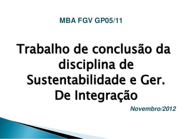 MBA FGV GP05/11Trabalho de conclusão da       disciplina de Sustentabilidade e Ger.      De Integração                    ...