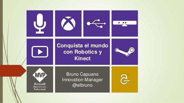 Conquista el mundo  con Robotics y      Kinect   Bruno Capuano Innovation Manager      @elbruno