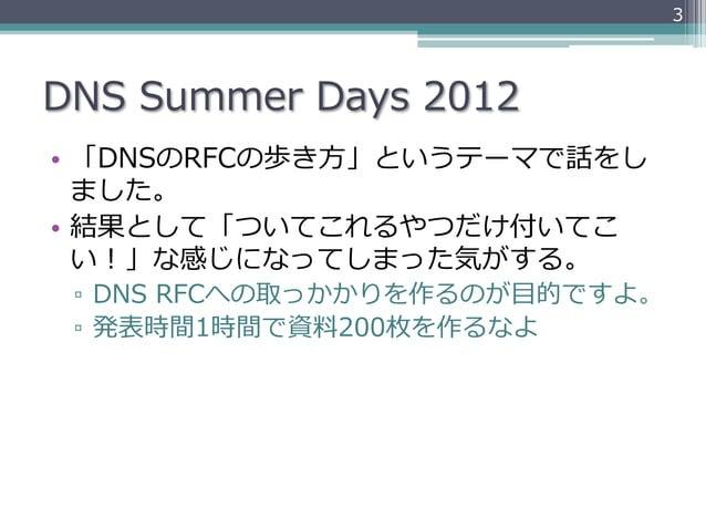 3DNS Summer Days 2012• 「DNSのRFCの歩き⽅方」というテーマで話をし   ました。• 結果として「ついてこれるやつだけ付いてこ   い!」な感じになってしまった気がする。 ▫ DNS RFCへの取っかかり...