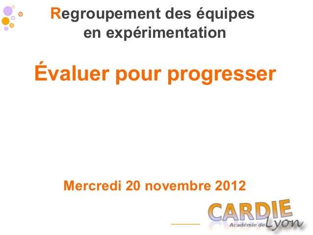 Regroupement des équipes     en expérimentationÉvaluer pour progresser  Mercredi 20 novembre 2012