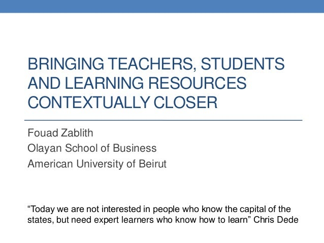 BRINGING TEACHERS, STUDENTSAND LEARNING RESOURCESCONTEXTUALLY CLOSERFouad ZablithOlayan School of BusinessAmerican Univers...