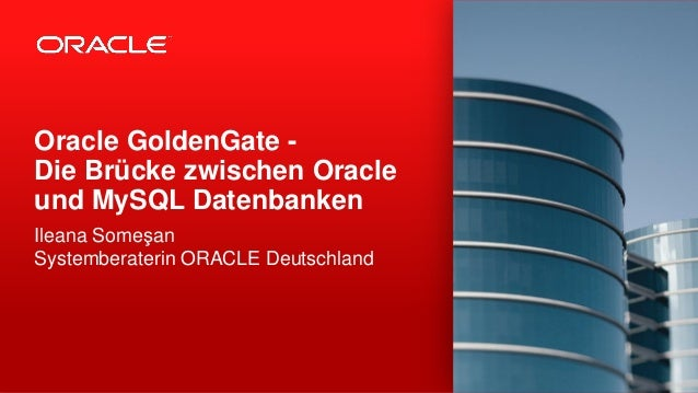 Oracle GoldenGate -Die Brücke zwischen Oracleund MySQL DatenbankenIleana SomeşanSystemberaterin ORACLE Deutschland