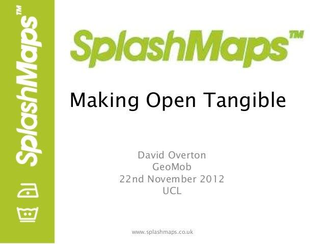 Making Open Tangible       David Overton          GeoMob    22nd November 2012            UCL      www.splashmaps.co.uk