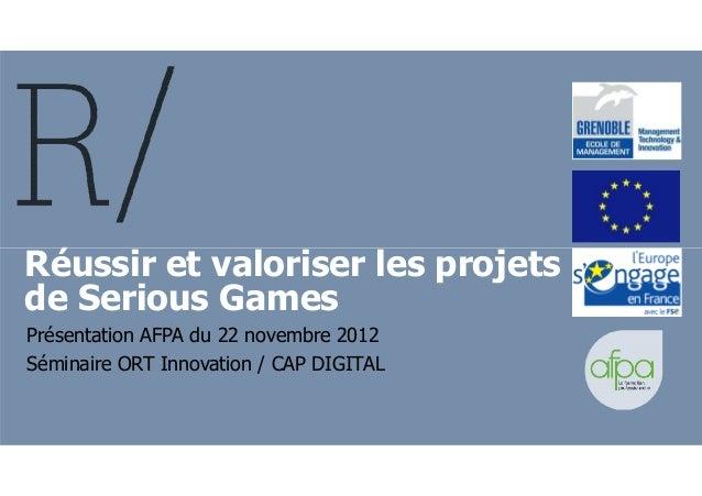 Réussir et valoriser les projetsRéussir et valoriser les projets de Serious Games Présentation AFPA du 22 novembre 2012 Sé...