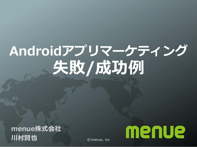 Androidアプリマーケティング       失敗/成功例menue株式会社川村賢也        ©menue, inc