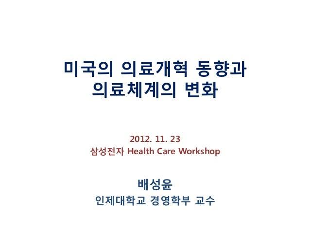 미국의 의료개혁 동향과 의료체계의 변화 2012. 11. 23 삼성전자 Health Care Workshop  배성윤 인제대학교 경영학부 교수