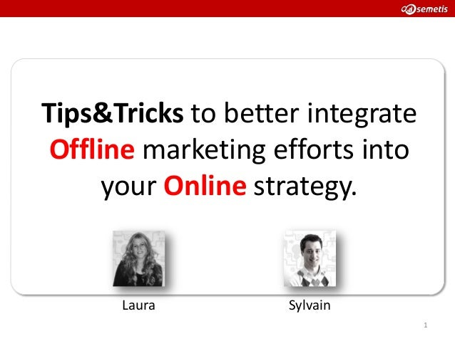 Tips&Tricks to better integrate Offline marketing efforts into      your Online strategy.      Laura         Sylvain      ...