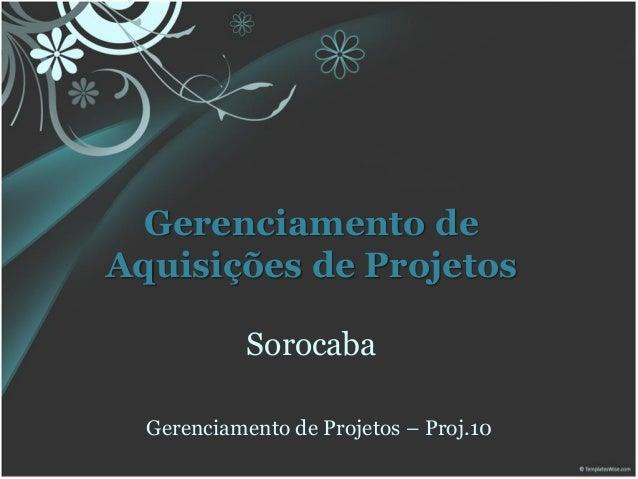Gerenciamento deAquisições de Projetos            Sorocaba  Gerenciamento de Projetos – Proj.10