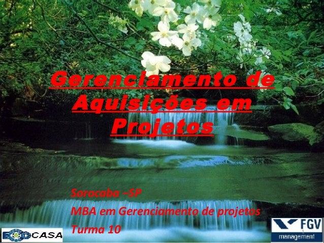Gerenciamento de Aquisições em    Projetos Sorocaba –SP MBA em Gerenciamento de projetos Turma 10                         ...