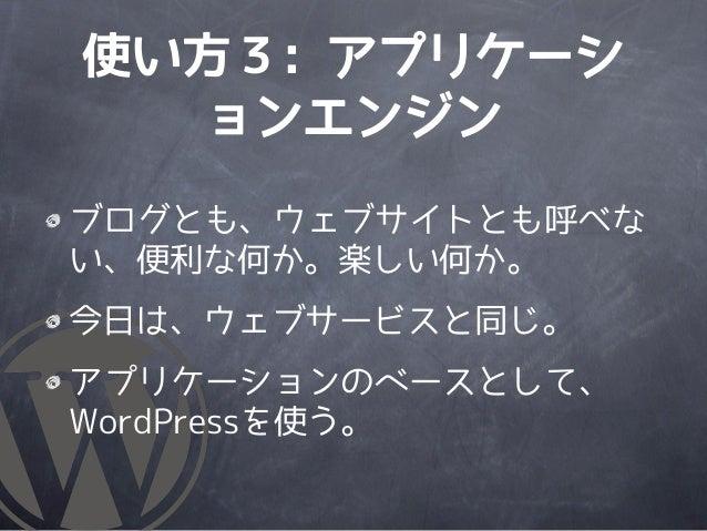 使い方3: アプリケーシ  ョンエンジンブログとも、ウェブサイトとも呼べない、便利な何か。楽しい何か。今日は、ウェブサービスと同じ。アプリケーションのベースとして、WordPressを使う。
