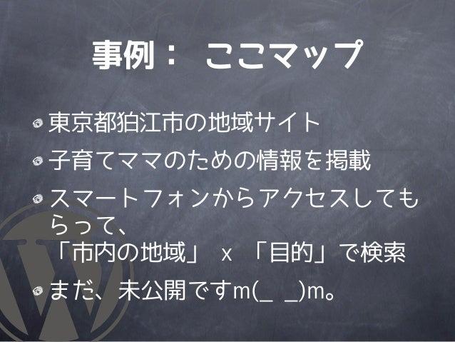 事例: ここマップ東京都狛江市の地域サイト子育てママのための情報を掲載スマートフォンからアクセスしてもらって、「市内の地域」 x 「目的」で検索まだ、未公開ですm(_ _)m。