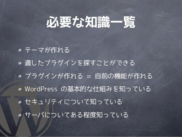 必要な知識一覧テーマが作れる適したプラグインを探すことができるプラグインが作れる = 自前の機能が作れるWordPress の基本的な仕組みを知っているセキュリティについて知っているサーバについてある程度知っている
