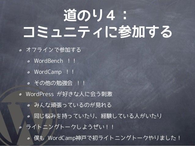 道のり4:コミュニティに参加するオフラインで参加する WordBench !! WordCamp !! その他の勉強会 !!WordPress が好きな人に会う刺激 みんな頑張っているのが見れる 同じ悩みを持っていたり、経験している人がいたりラ...