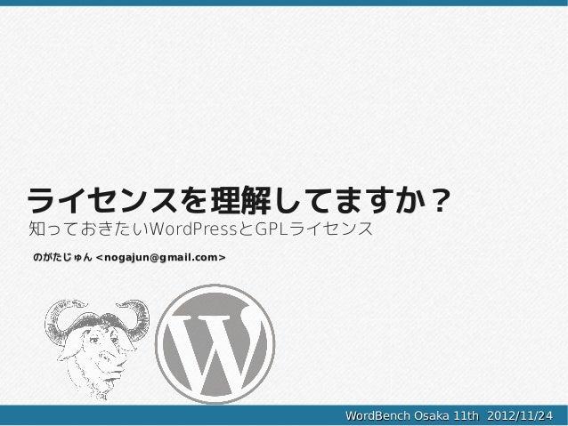 ライセンスを理解してますか?知っておきたいWordPressとGPLライセンスのがたじゅん <nogajun@gmail.com>                             WordBench Osaka 11th 2012/11...