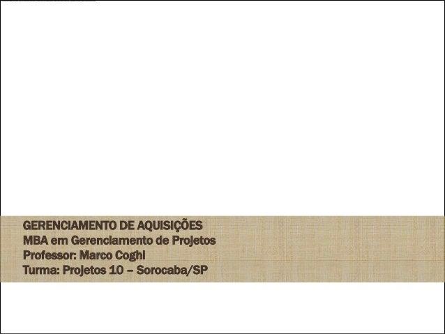 GERENCIAMENTO DE AQUISIÇÕESMBA em Gerenciamento de ProjetosProfessor: Marco CoghiTurma: Projetos 10 – Sorocaba/SP