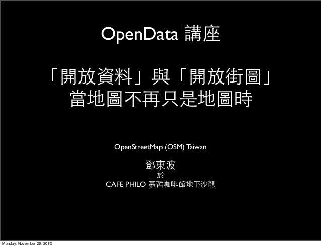 OpenData 講座                   「開放資料」與「開放街圖」                     當地圖不再只是地圖時                             OpenStreetMap (OSM)...