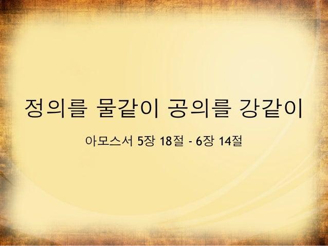 정의를 물같이 공의를 강같이   아모스서 5장 18절 - 6장 14절